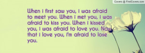 meet you. When i met you, i was afraid to kiss you. When i kissed you ...