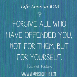 Life Lesson Quotes - Forgive all who have offended you, not for them ...