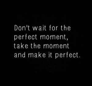 Don't wait for the perfect moment, take the moment and make it perfect ...