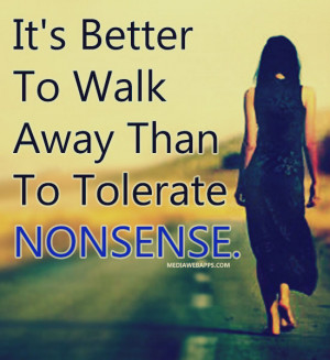 It's better to walk away than to tolerate nonsense. ~unknown Source ...
