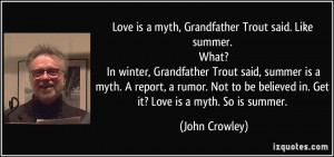 Love is a myth, Grandfather Trout said. Like summer. What? In winter ...