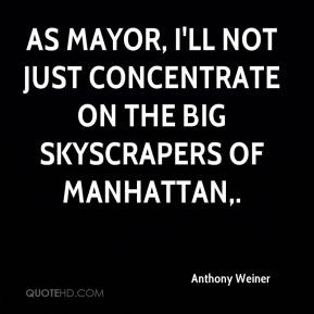 Anthony Weiner - As mayor, I'll not just concentrate on the big ...