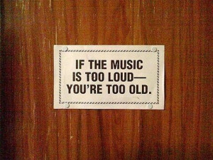 If the music is too loud – you're too old.