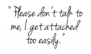 Please don't talk to me i get attached too easily