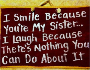 smile because youre my sister… I lough because theres nothing you ...