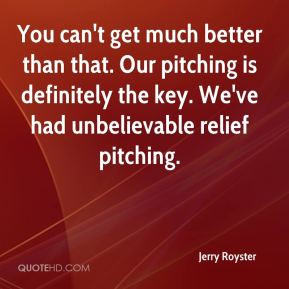 Jerry Royster - You can't get much better than that. Our pitching is ...