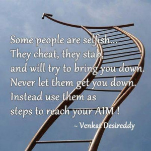 Some people are selfish they cheat they stab and will try to bring you ...
