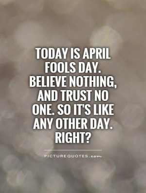 Today is April Fools Day. Believe nothing, and trust no one. So it's ...
