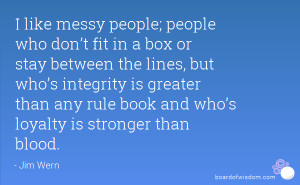 like messy people; people who don't fit in a box or stay between ...