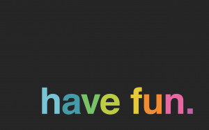 ... have fun. In fact, having fun is one of the most responsible things
