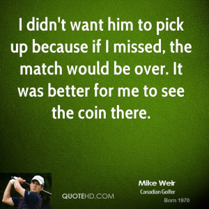 mike-weir-quote-i-didnt-want-him-to-pick-up-because-if-i-missed-the ...