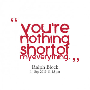 Quotes Picture: you're nothing short of my everything