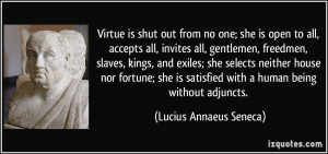 Virtue is shut out from no one; she is open to all, accepts all ...