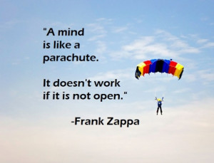 ... like a parachute. It doesn't work if it is not open. – Frank Zappa