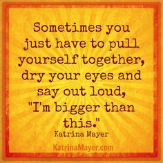 ... yourself together, dry your eyes and say out loud,