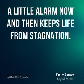 Fanny Burney - A little alarm now and then keeps life from stagnation.