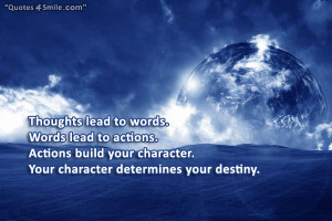 lead to words. Words lead to actions. Actions build your character ...