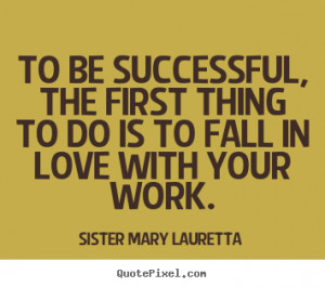 To be successful, the first thing to do is to fall in love with your ...