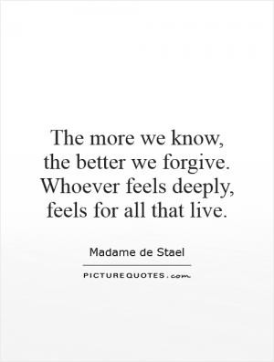 The more we know, the better we forgive. Whoever feels deeply, feels ...