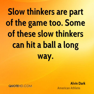 Slow thinkers are part of the game too. Some of these slow thinkers ...