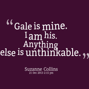 Quotes Picture: gale is mine i am his anything else is unthinkable