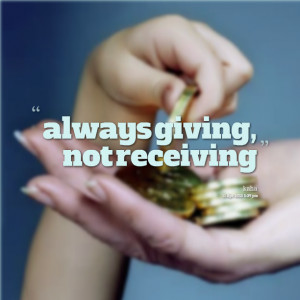 Quotes Picture: always giving, not receiving