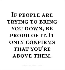 if people are trying to bring you down being proud lesson life people