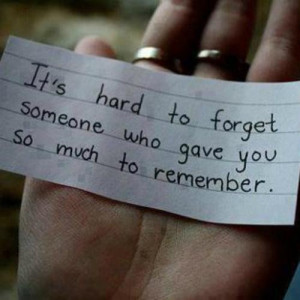 Its hard to forget someone who gave you so much to remember life quote