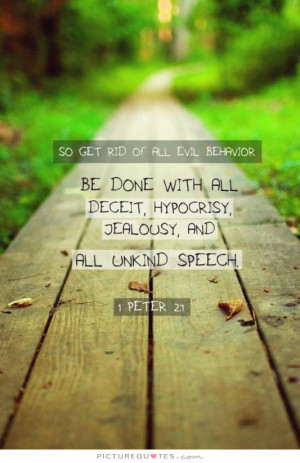 ... rid of all evil behavior. Be done with it all, deceit, hypocrisy