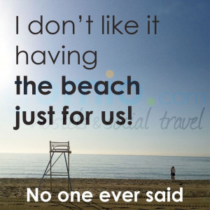 30. I don't like it having the beach just for us – no one ever ...