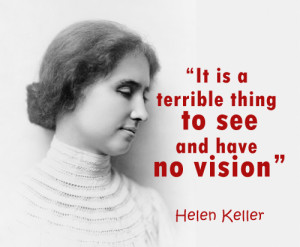 ... your vision – It is a terrible thing to see and have no vision
