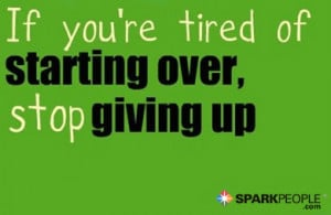 Motivational Quote - If you're tired of starting over, stop giving up.