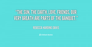 quote-Rebecca-Harding-Davis-the-sun-the-earth-love-friends-our-78582 ...