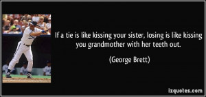 ... losing is like kissing you grandmother with her teeth out. - George