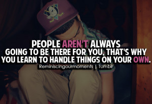 People aren't always going to be there for you, that's why you learn ...