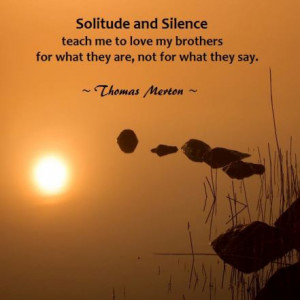 Solitude and silence teach me to love my brothers for what they are ...
