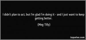 ... doing it - and I just want to keep getting better. - Meg Tilly