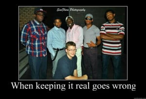 when keeping it real goes wrong Motivational Poster