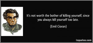 ... killing yourself, since you always kill yourself too late. - Emil