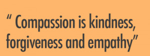 Compassion is kindness forgivness and empathy.