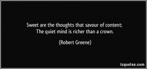 ... of content; The quiet mind is richer than a crown. - Robert Greene