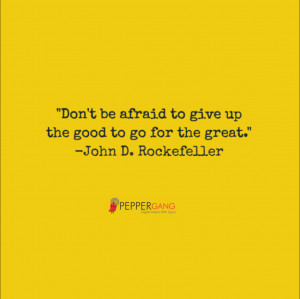 Don't be afraid to give up the good to go for the great ...
