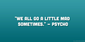 """We all go a little mad sometimes."""" – Psycho"""