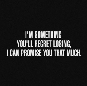 Quotes and sayings: I'm something you'll regret losing : I can promise ...