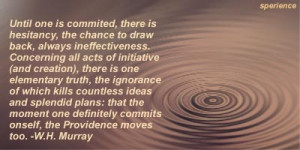 ... one definitely commits onself, the Providence moves too. -W.H. Murray