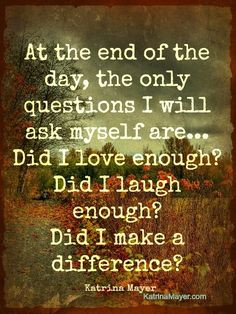 At the end of the day, the only questions I will ask myself are... Did ...