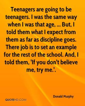 Donald Murphy - Teenagers are going to be teenagers. I was the same ...