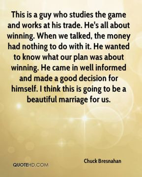 the game and works at his trade. He's all about winning. When we ...
