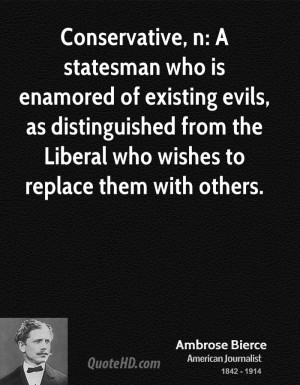 Conservative, n: A statesman who is enamored of existing evils, as ...
