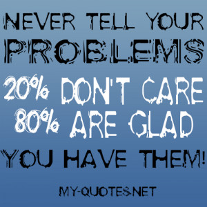 Never tell your problems, 20% don't care, 80% are glad you have them ...